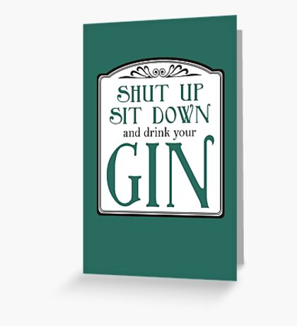 Shut Up, Sit Down and Drink Your Gin Greeting Card